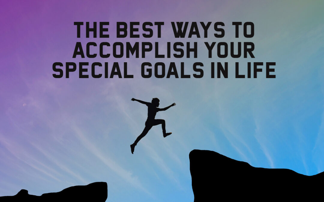 The Best Ways to Accomplish Your Special Goals in Life